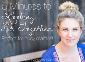 5 Minutes to Looking Put Together | The Organic Beauty Blog